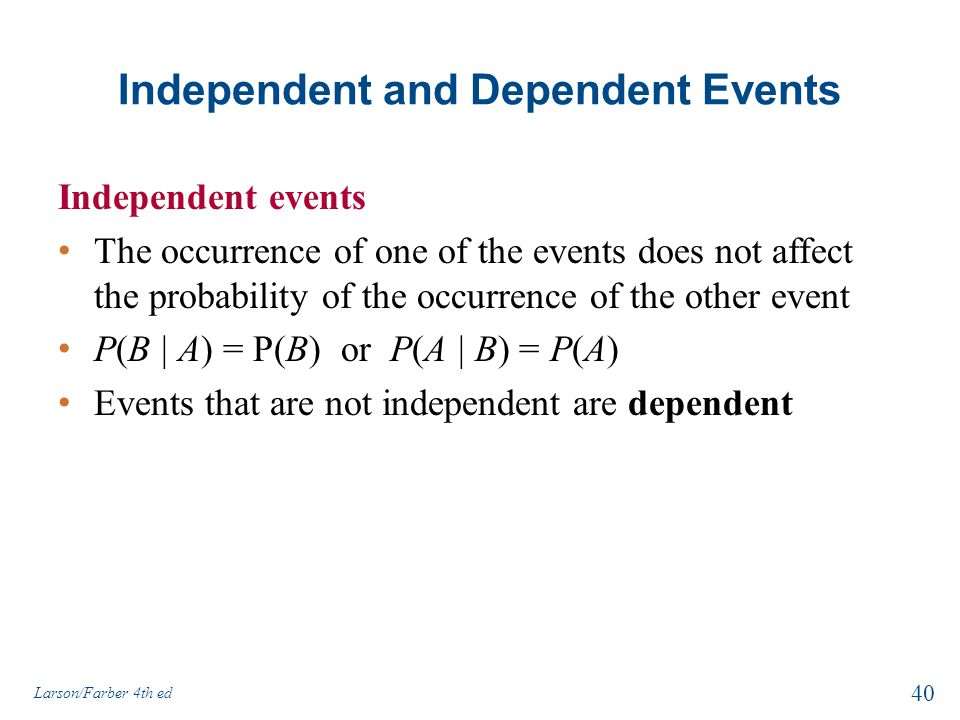 Independent and Dependent Events Independent events The occurrence of one of the events does not affect the probability of the occurrence of the other event P(B | A) = P(B) or P(A | B) = P(A) Events that are not independent are dependent Larson/Farber 4th ed 40