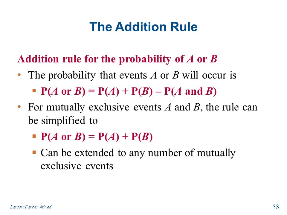 The Addition Rule Addition rule for the probability of A or B The probability that events A or B will occur is  P(A or B) = P(A) + P(B) – P(A and B) For mutually exclusive events A and B, the rule can be simplified to  P(A or B) = P(A) + P(B)  Can be extended to any number of mutually exclusive events Larson/Farber 4th ed 58