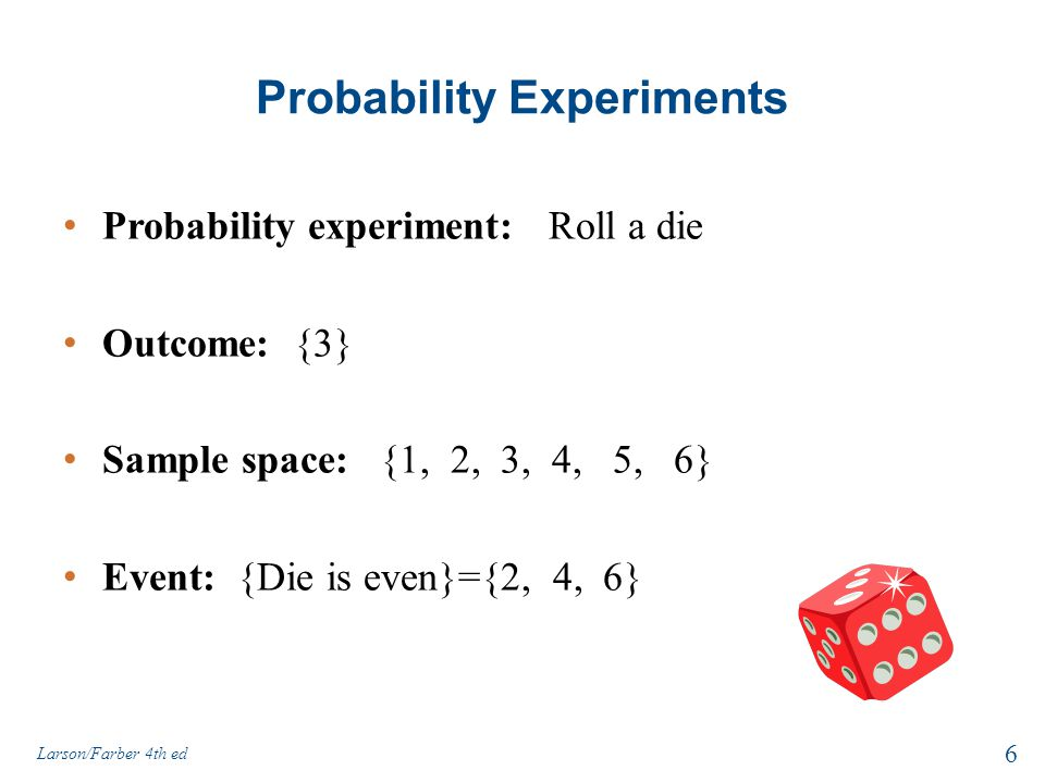 Probability Experiments Probability experiment: Roll a die Outcome: {3} Sample space: {1, 2, 3, 4, 5, 6} Event: {Die is even}={2, 4, 6} Larson/Farber 4th ed 6