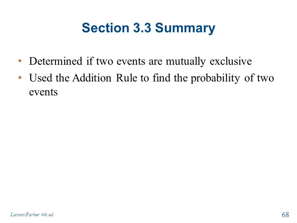Section 3.3 Summary Determined if two events are mutually exclusive Used the Addition Rule to find the probability of two events Larson/Farber 4th ed 68