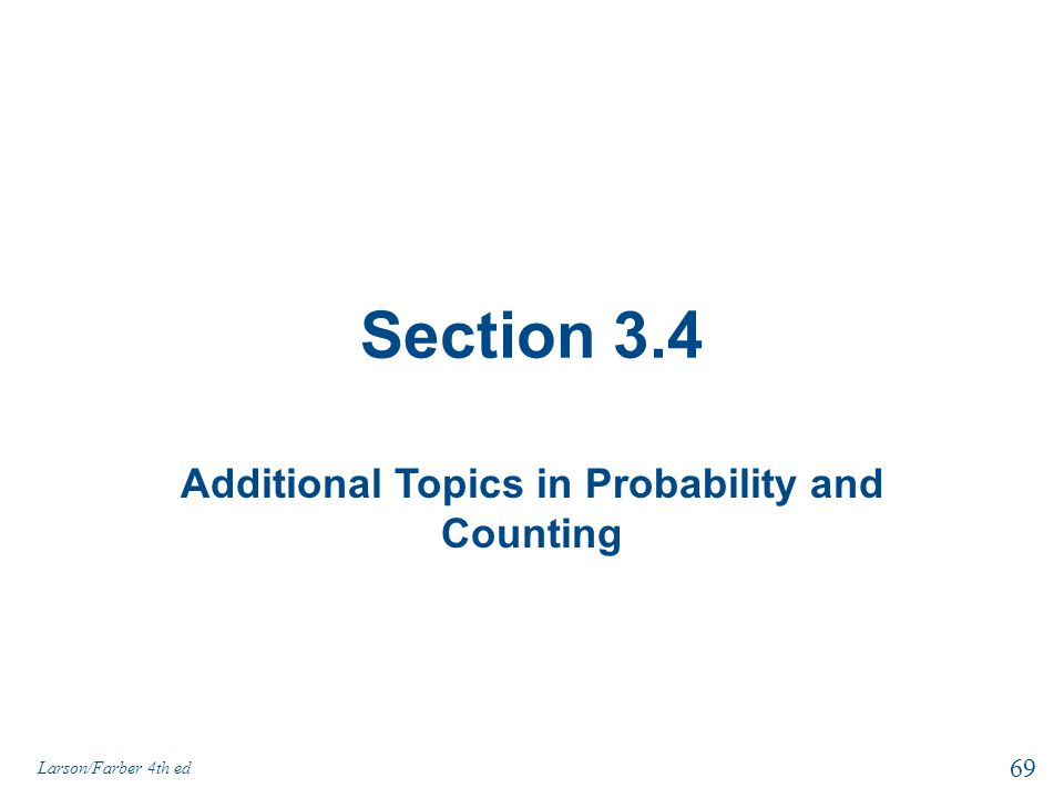 Section 3.4 Additional Topics in Probability and Counting Larson/Farber 4th ed 69