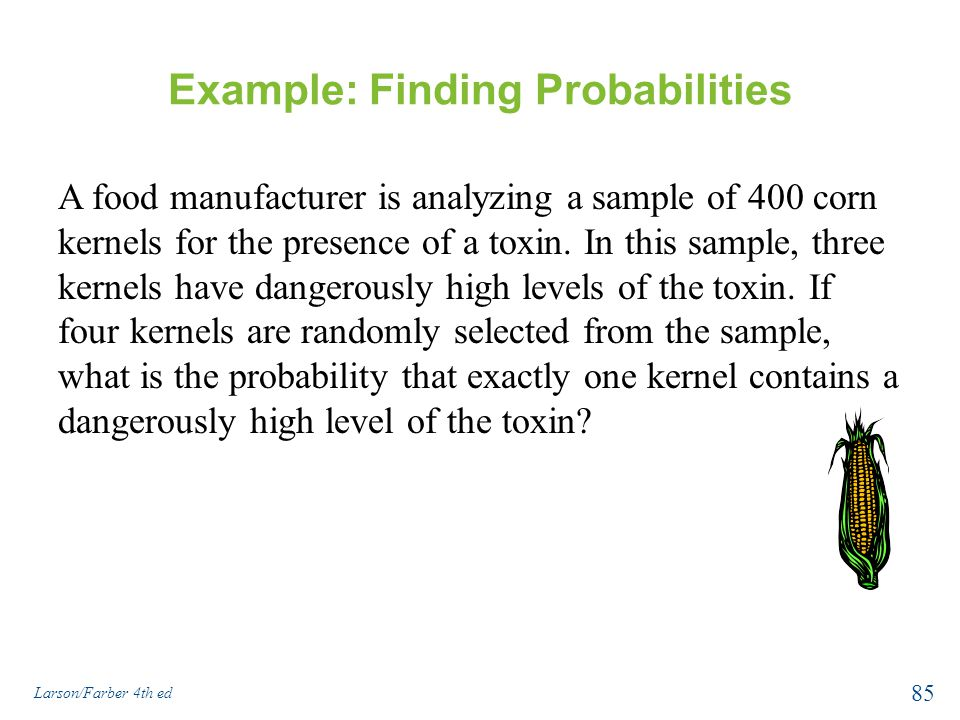 Example: Finding Probabilities A food manufacturer is analyzing a sample of 400 corn kernels for the presence of a toxin.