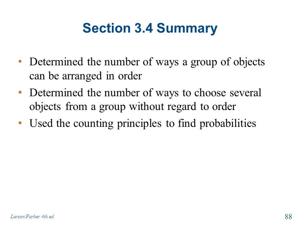 Section 3.4 Summary Determined the number of ways a group of objects can be arranged in order Determined the number of ways to choose several objects from a group without regard to order Used the counting principles to find probabilities Larson/Farber 4th ed 88