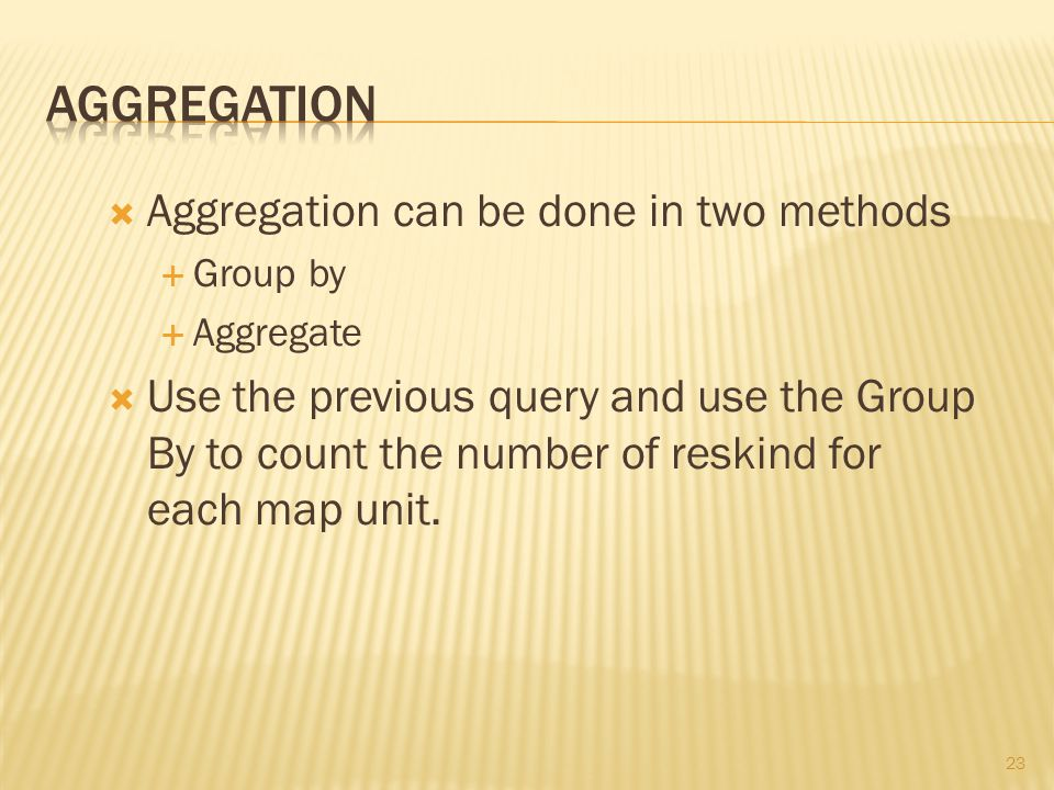 23  Aggregation can be done in two methods  Group by  Aggregate  Use the previous query and use the Group By to count the number of reskind for each map unit.