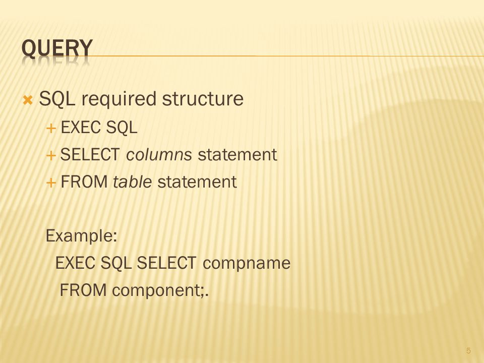 5  SQL required structure  EXEC SQL  SELECT columns statement  FROM table statement Example: EXEC SQL SELECT compname FROM component;.