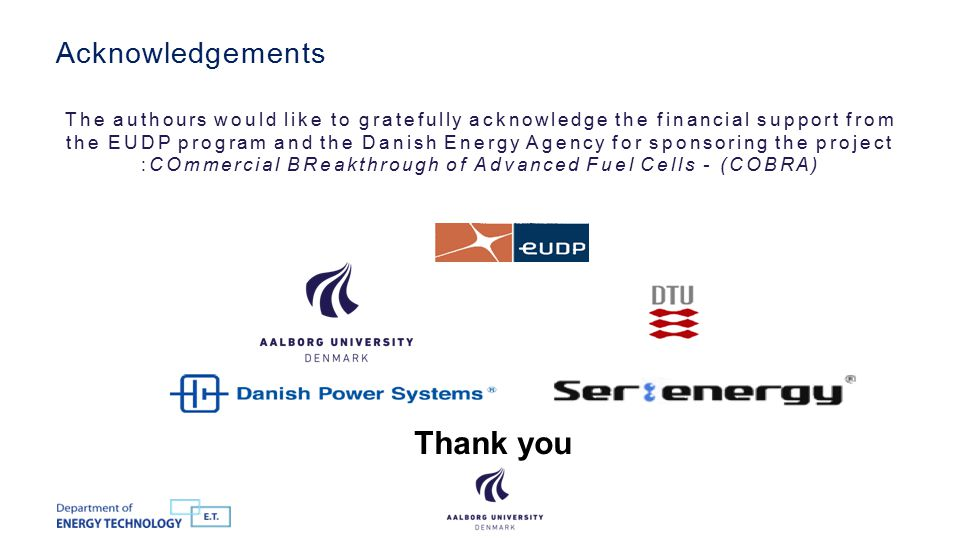 The authours would like to gratefully acknowledge the financial support from the EUDP program and the Danish Energy Agency for sponsoring the project :COmmercial BReakthrough of Advanced Fuel Cells - (COBRA) Acknowledgements 12 Thank you