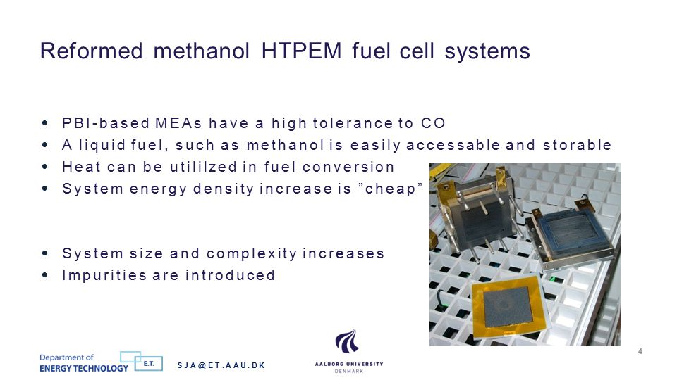 PBI-based MEAs have a high tolerance to CO A liquid fuel, such as methanol is easily accessable and storable Heat can be utililzed in fuel conversion System energy density increase is cheap System size and complexity increases Impurities are introduced Reformed methanol HTPEM fuel cell systems SJA@ET.AAU.DK 4