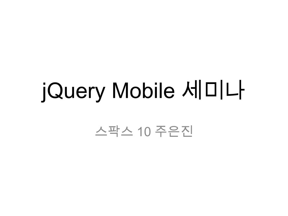 jQuery Mobile 세미나 스팍스 10 주은진