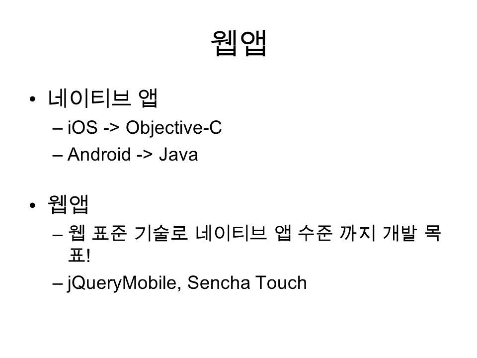 웹앱 네이티브 앱 –iOS -> Objective-C –Android -> Java 웹앱 – 웹 표준 기술로 네이티브 앱 수준 까지 개발 목 표 ! –jQueryMobile, Sencha Touch