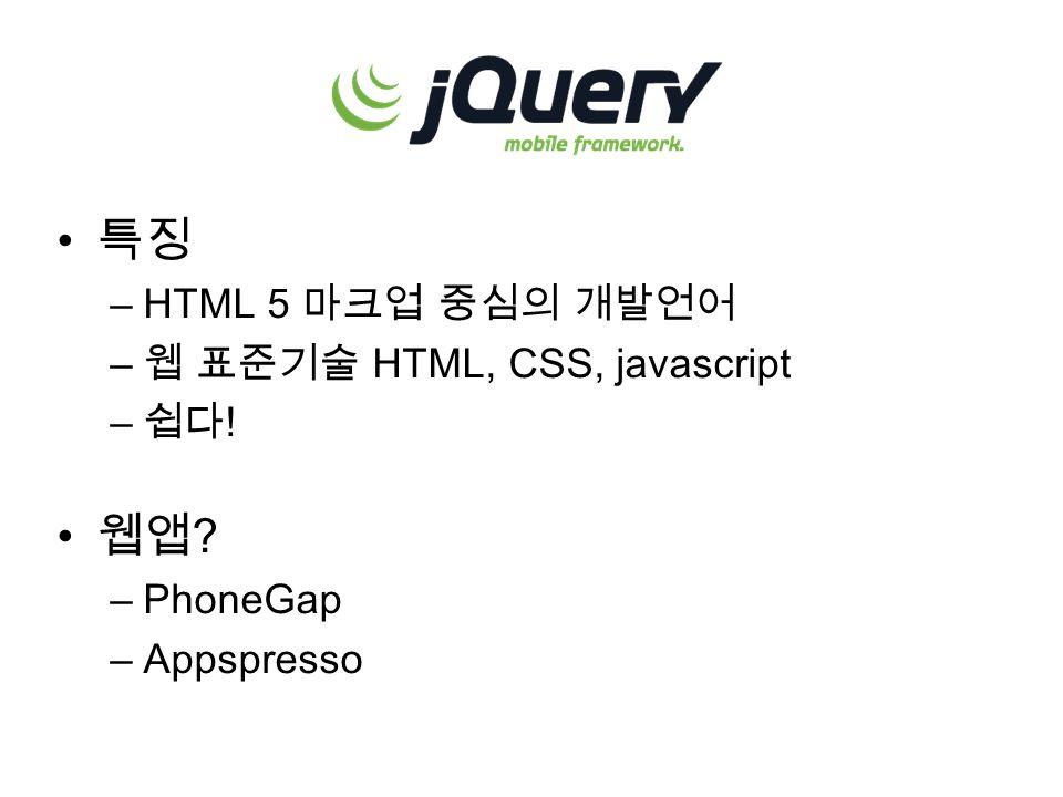 특징 –HTML 5 마크업 중심의 개발언어 – 웹 표준기술 HTML, CSS, javascript – 쉽다 ! 웹앱 ? –PhoneGap –Appspresso