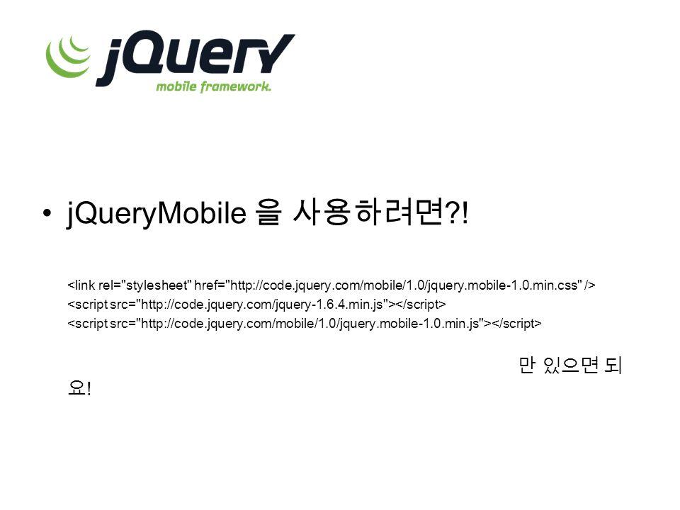 jQueryMobile 을 사용하려면 ! 만 있으면 되 요 !