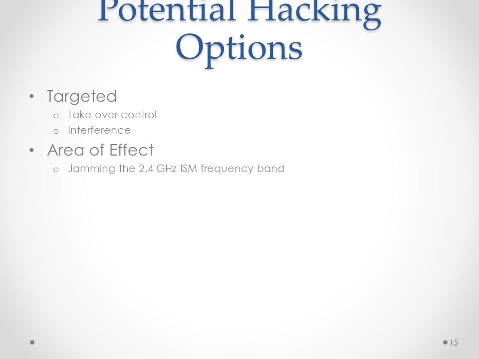 Potential Hacking Options Targeted o Take over control o Interference Area of Effect o Jamming the 2.4 GHz ISM frequency band 15