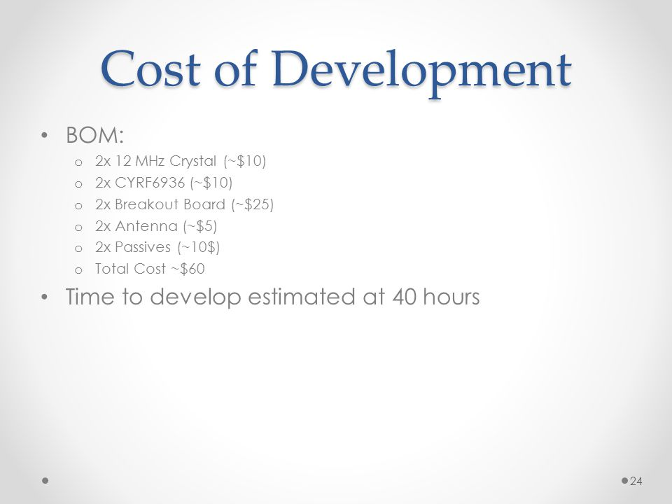 Cost of Development BOM: o 2x 12 MHz Crystal (~$10) o 2x CYRF6936 (~$10) o 2x Breakout Board (~$25) o 2x Antenna (~$5) o 2x Passives (~10$) o Total Co