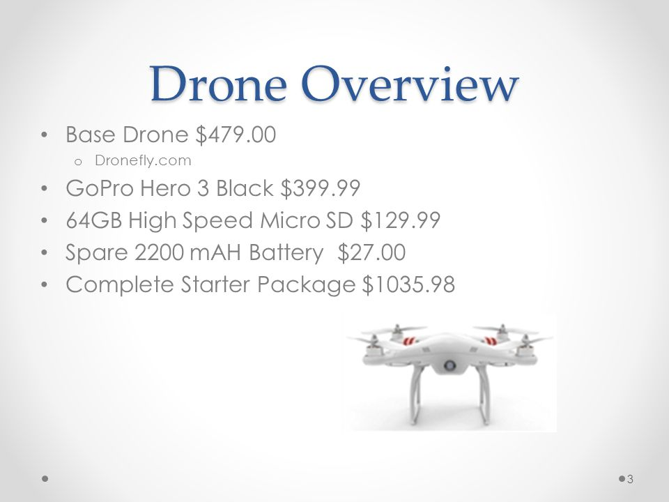 Drone Overview Base Drone $479.00 o Dronefly.com GoPro Hero 3 Black $399.99 64GB High Speed Micro SD $129.99 Spare 2200 mAH Battery $27.00 Complete St