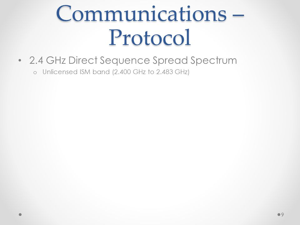 Communications – Protocol 2.4 GHz Direct Sequence Spread Spectrum o Unlicensed ISM band (2.400 GHz to 2.483 GHz) 9
