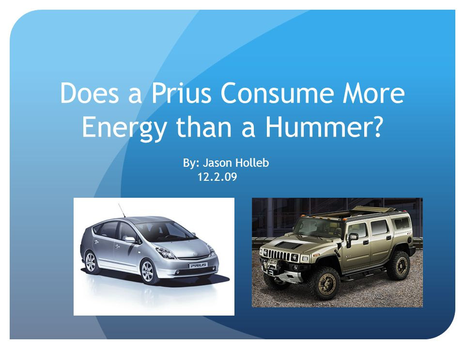Does a Prius Consume More Energy than a Hummer By: Jason Holleb 12.2.09