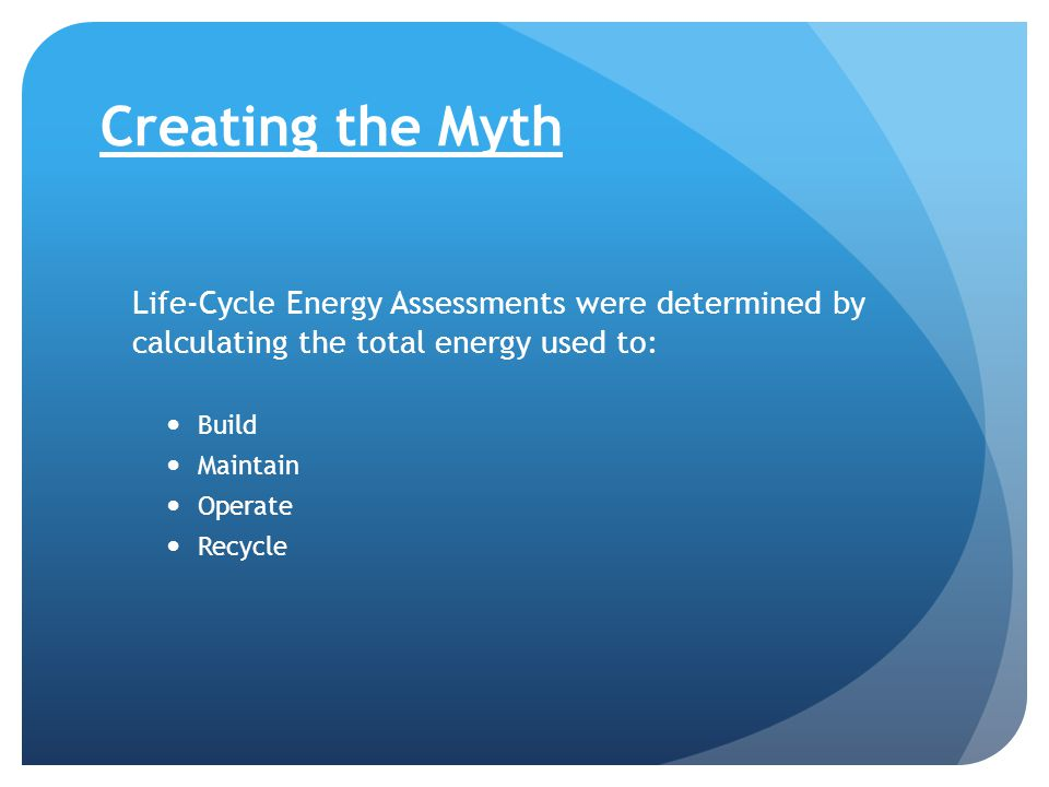 Creating the Myth Life-Cycle Energy Assessments were determined by calculating the total energy used to: Build Maintain Operate Recycle