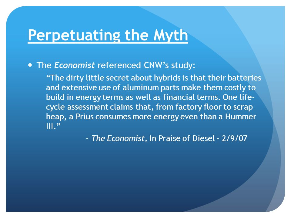 Perpetuating the Myth The Economist referenced CNW's study: The dirty little secret about hybrids is that their batteries and extensive use of aluminum parts make them costly to build in energy terms as well as financial terms.