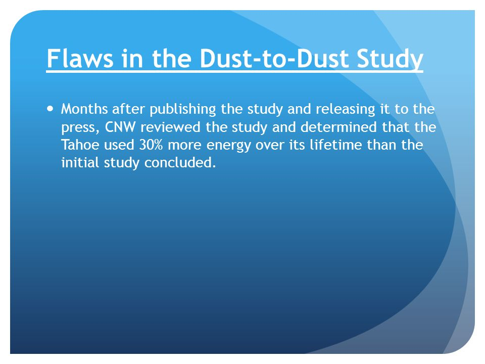 Flaws in the Dust-to-Dust Study Months after publishing the study and releasing it to the press, CNW reviewed the study and determined that the Tahoe used 30% more energy over its lifetime than the initial study concluded.