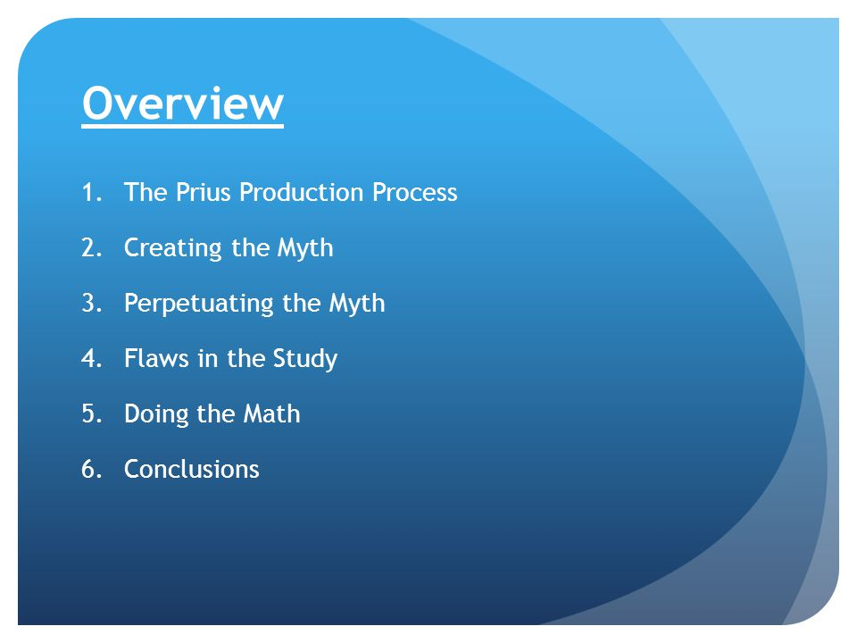 Overview 1.The Prius Production Process 2.Creating the Myth 3.Perpetuating the Myth 4.Flaws in the Study 5.Doing the Math 6.Conclusions