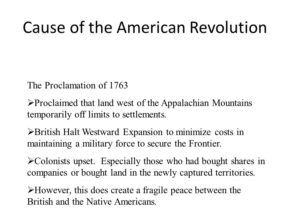 Cause of the American Revolution The Proclamation of 1763  Proclaimed that land west of the Appalachian Mountains temporarily off limits to settlemen