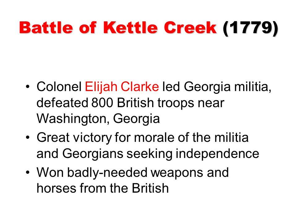 Battle of Kettle Creek (1779) Colonel Elijah Clarke led Georgia militia, defeated 800 British troops near Washington, Georgia Great victory for morale