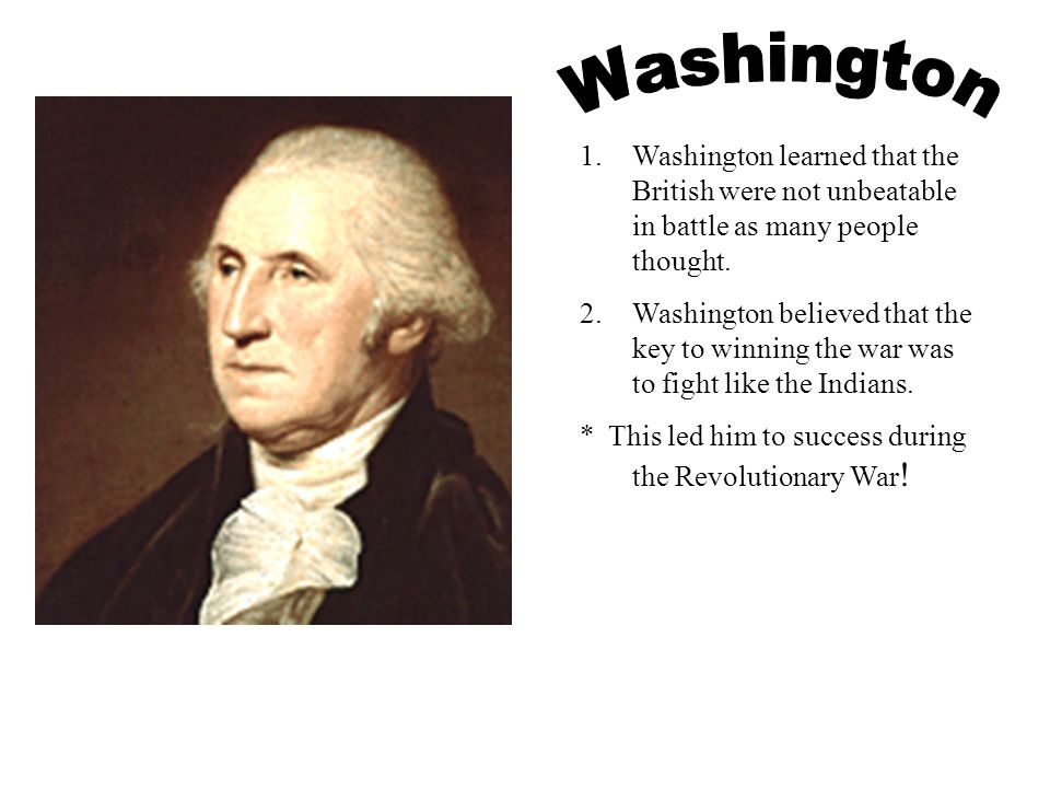 1.Washington learned that the British were not unbeatable in battle as many people thought. 2.Washington believed that the key to winning the war was