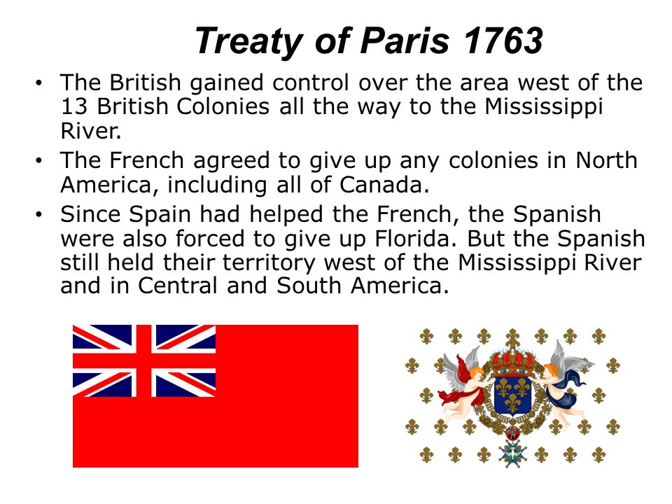 Treaty of Paris 1763 The British gained control over the area west of the 13 British Colonies all the way to the Mississippi River. The French agreed