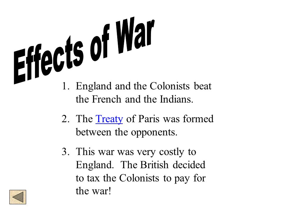 1.England and the Colonists beat the French and the Indians. 2.The Treaty of Paris was formed between the opponents.Treaty 3.This war was very costly