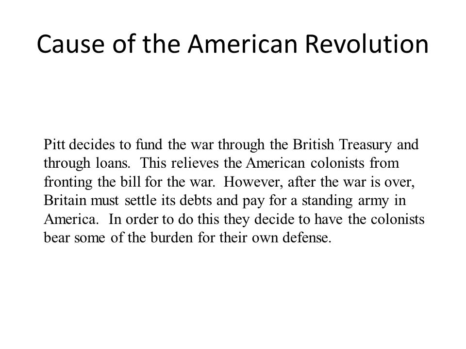 Cause of the American Revolution Pitt decides to fund the war through the British Treasury and through loans. This relieves the American colonists fro
