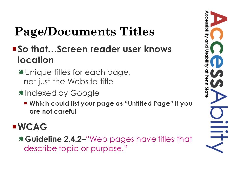Page/Documents Titles  So that…Screen reader user knows location  Unique titles for each page, not just the Website title  Indexed by Google  Which could list your page as Untitled Page if you are not careful  WCAG  Guideline 2.4.2– Web pages have titles that describe topic or purpose.