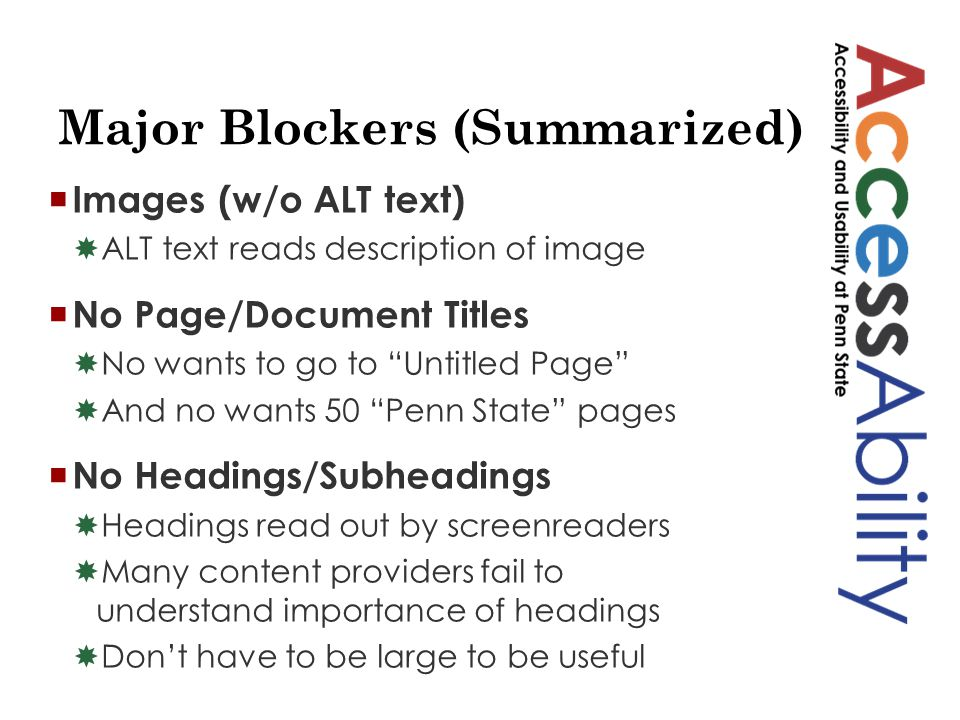 Major Blockers (Summarized)  Images (w/o ALT text)  ALT text reads description of image  No Page/Document Titles  No wants to go to Untitled Page  And no wants 50 Penn State pages  No Headings/Subheadings  Headings read out by screenreaders  Many content providers fail to understand importance of headings  Don't have to be large to be useful