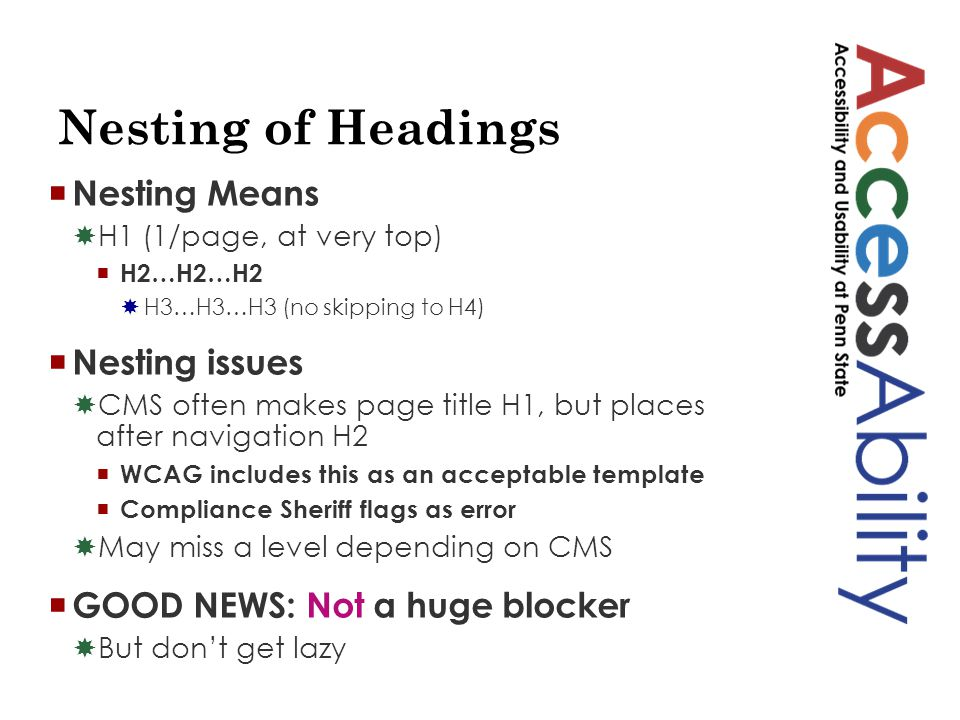 Nesting of Headings  Nesting Means  H1 (1/page, at very top)  H2…H2…H2  H3…H3…H3 (no skipping to H4)  Nesting issues  CMS often makes page title H1, but places after navigation H2  WCAG includes this as an acceptable template  Compliance Sheriff flags as error  May miss a level depending on CMS  GOOD NEWS: Not a huge blocker  But don't get lazy