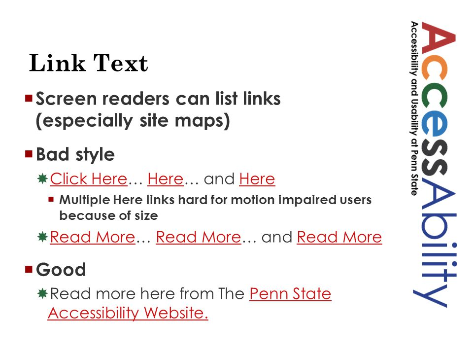 Link Text  Screen readers can list links (especially site maps)  Bad style  Click Here… Here… and Here Click HereHere  Multiple Here links hard for motion impaired users because of size  Read More… Read More… and Read More Read More  Good  Read more here from The Penn State Accessibility Website.Penn State Accessibility Website.