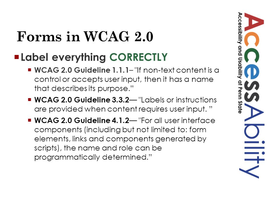Forms in WCAG 2.0  Label everything CORRECTLY  WCAG 2.0 Guideline 1.1.1 – If non-text content is a control or accepts user input, then it has a name that describes its purpose.  WCAG 2.0 Guideline 3.3.2 — Labels or instructions are provided when content requires user input.