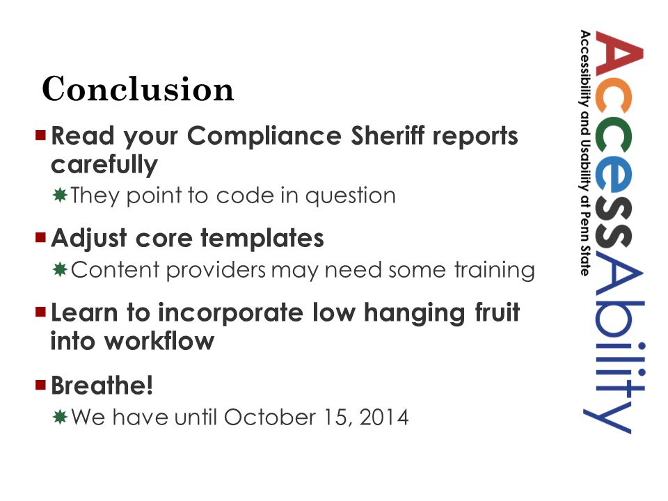 Conclusion  Read your Compliance Sheriff reports carefully  They point to code in question  Adjust core templates  Content providers may need some training  Learn to incorporate low hanging fruit into workflow  Breathe.