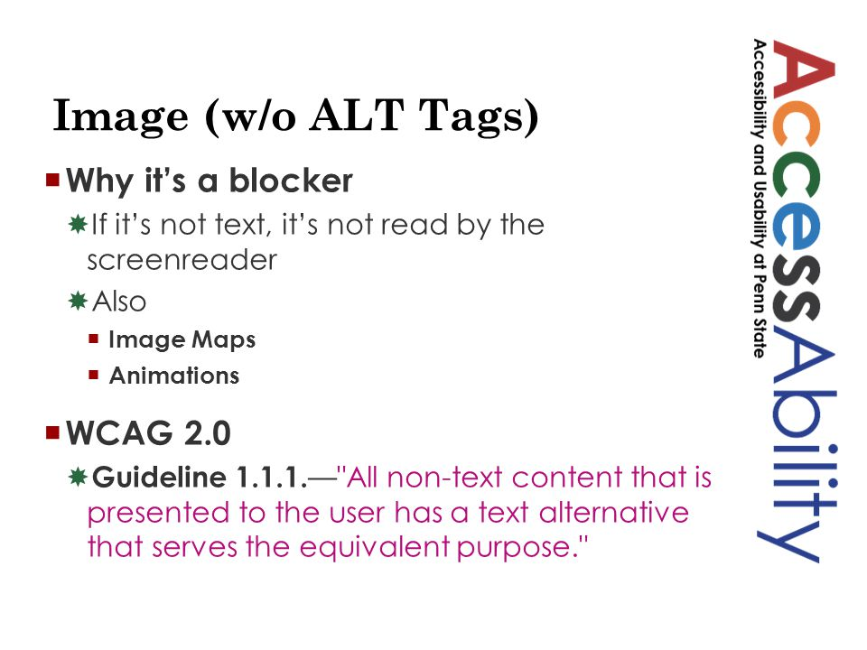 Image (w/o ALT Tags)  Why it's a blocker  If it's not text, it's not read by the screenreader  Also  Image Maps  Animations  WCAG 2.0  Guideline 1.1.1.