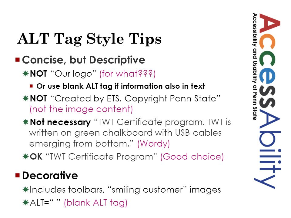 ALT Tag Style Tips  Concise, but Descriptive  NOT Our logo (for what???)  Or use blank ALT tag if information also in text  NOT Created by ETS.