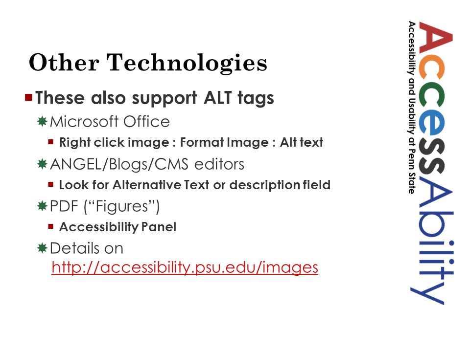Other Technologies  These also support ALT tags  Microsoft Office  Right click image : Format Image : Alt text  ANGEL/Blogs/CMS editors  Look for Alternative Text or description field  PDF ( Figures )  Accessibility Panel  Details on http://accessibility.psu.edu/imageshttp://accessibility.psu.edu/images