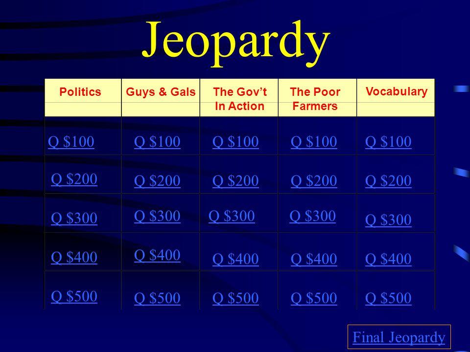 Jeopardy PoliticsGuys & GalsThe Gov't In Action The Poor Farmers Vocabulary Q $100 Q $200 Q $300 Q $400 Q $500 Q $100 Q $200 Q $300 Q $400 Q $500 Final Jeopardy
