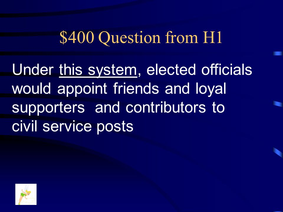 $400 Question from H1 Under this system, elected officials would appoint friends and loyal supporters and contributors to civil service posts