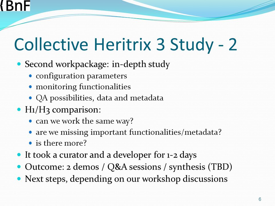 Collective Heritrix 3 Study - 2 Second workpackage: in-depth study configuration parameters monitoring functionalities QA possibilities, data and metadata H1/H3 comparison: can we work the same way.
