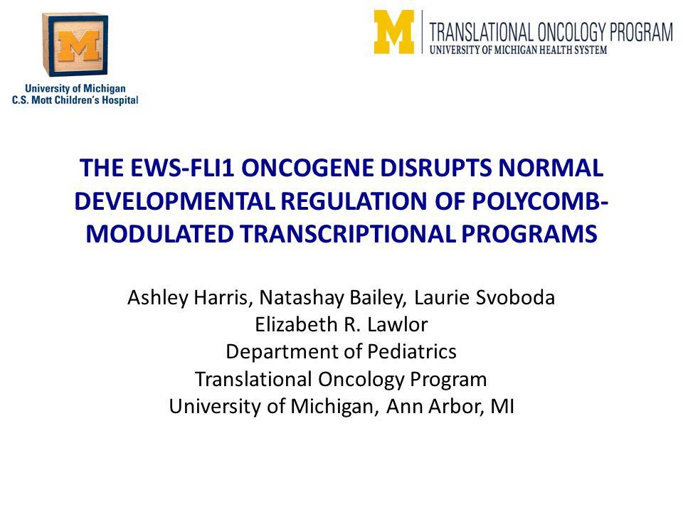 THE EWS-FLI1 ONCOGENE DISRUPTS NORMAL DEVELOPMENTAL REGULATION OF POLYCOMB- MODULATED TRANSCRIPTIONAL PROGRAMS Ashley Harris, Natashay Bailey, Laurie