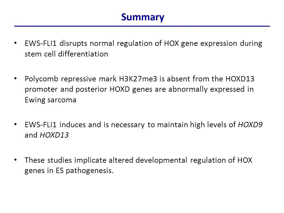 Summary EWS-FLI1 disrupts normal regulation of HOX gene expression during stem cell differentiation Polycomb repressive mark H3K27me3 is absent from the HOXD13 promoter and posterior HOXD genes are abnormally expressed in Ewing sarcoma EWS-FLI1 induces and is necessary to maintain high levels of HOXD9 and HOXD13 These studies implicate altered developmental regulation of HOX genes in ES pathogenesis.