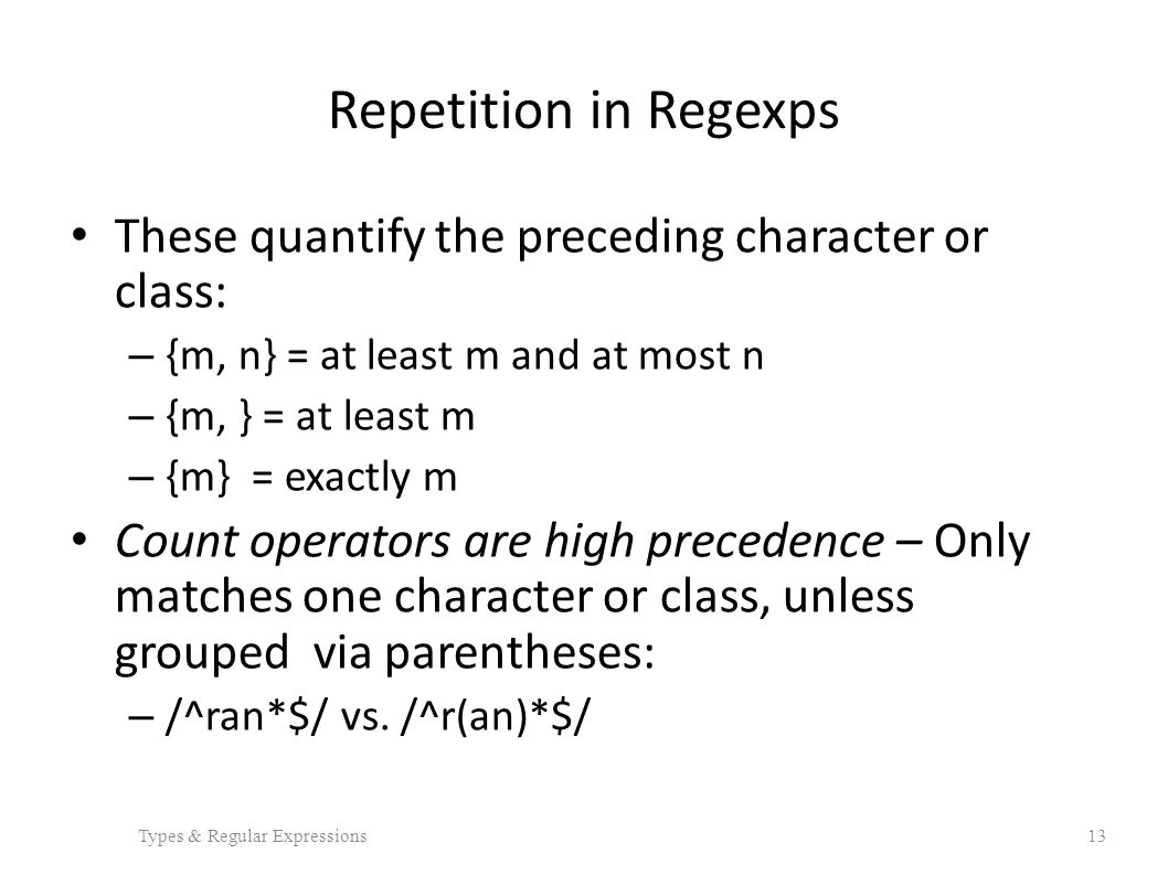 Repetition in Regexps These quantify the preceding character or class: – {m, n} = at least m and at most n – {m, } = at least m – {m} = exactly m Count operators are high precedence – Only matches one character or class, unless grouped via parentheses: – /^ran*$/ vs.