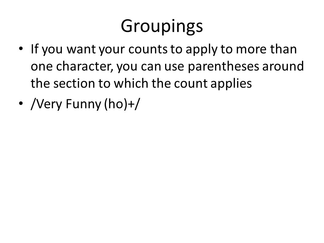 Groupings If you want your counts to apply to more than one character, you can use parentheses around the section to which the count applies /Very Funny (ho)+/