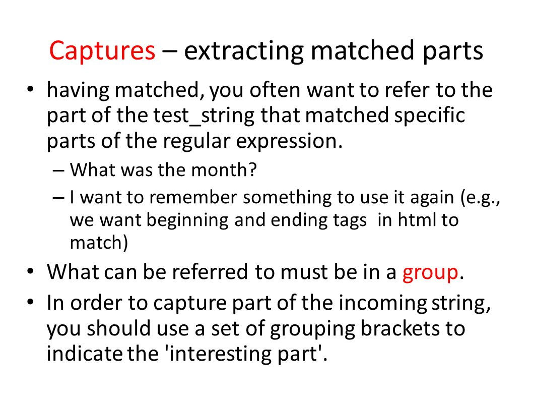 Captures – extracting matched parts having matched, you often want to refer to the part of the test_string that matched specific parts of the regular expression.