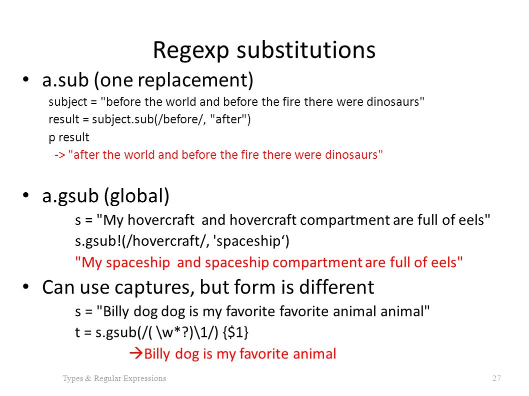 Regexp substitutions a.sub (one replacement) subject = before the world and before the fire there were dinosaurs result = subject.sub(/before/, after ) p result -> after the world and before the fire there were dinosaurs a.gsub (global) s = My hovercraft and hovercraft compartment are full of eels s.gsub!(/hovercraft/, spaceship') My spaceship and spaceship compartment are full of eels Can use captures, but form is different s = Billy dog dog is my favorite favorite animal animal t = s.gsub(/( \w* )\1/) {$1}  Billy dog is my favorite animal Types & Regular Expressions27