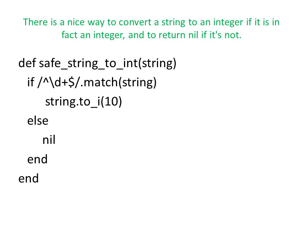 There is a nice way to convert a string to an integer if it is in fact an integer, and to return nil if it s not.