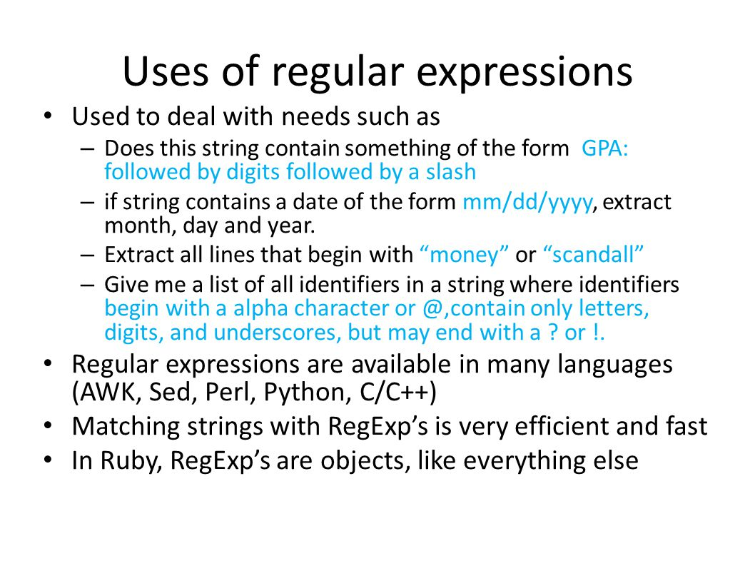 Uses of regular expressions Used to deal with needs such as – Does this string contain something of the form GPA: followed by digits followed by a slash – if string contains a date of the form mm/dd/yyyy, extract month, day and year.